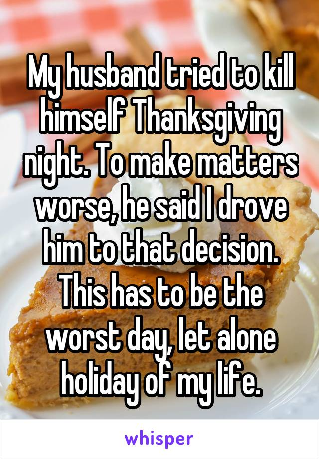 My husband tried to kill himself Thanksgiving night. To make matters worse, he said I drove him to that decision. This has to be the worst day, let alone holiday of my life.