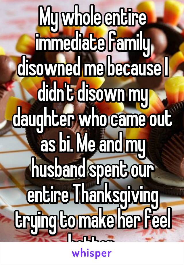 My whole entire immediate family disowned me because I didn't disown my daughter who came out as bi. Me and my husband spent our entire Thanksgiving trying to make her feel better.
