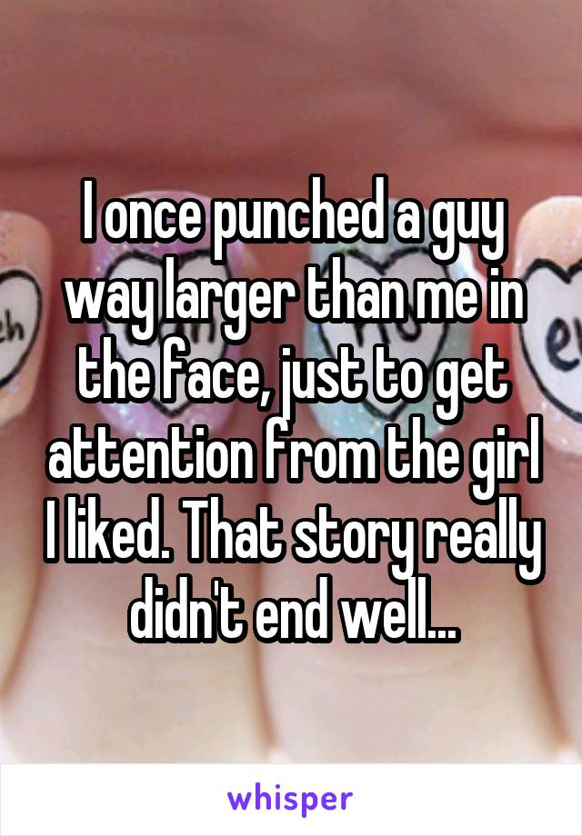 I once punched a guy way larger than me in the face, just to get attention from the girl I liked. That story really didn't end well...