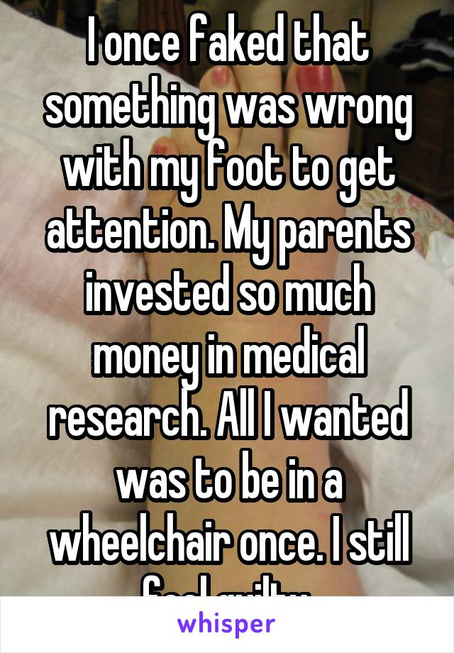 I once faked that something was wrong with my foot to get attention. My parents invested so much money in medical research. All I wanted was to be in a wheelchair once. I still feel guilty.
