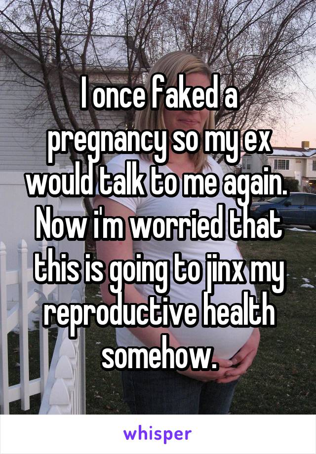 I once faked a pregnancy so my ex would talk to me again.  Now i'm worried that this is going to jinx my reproductive health somehow.
