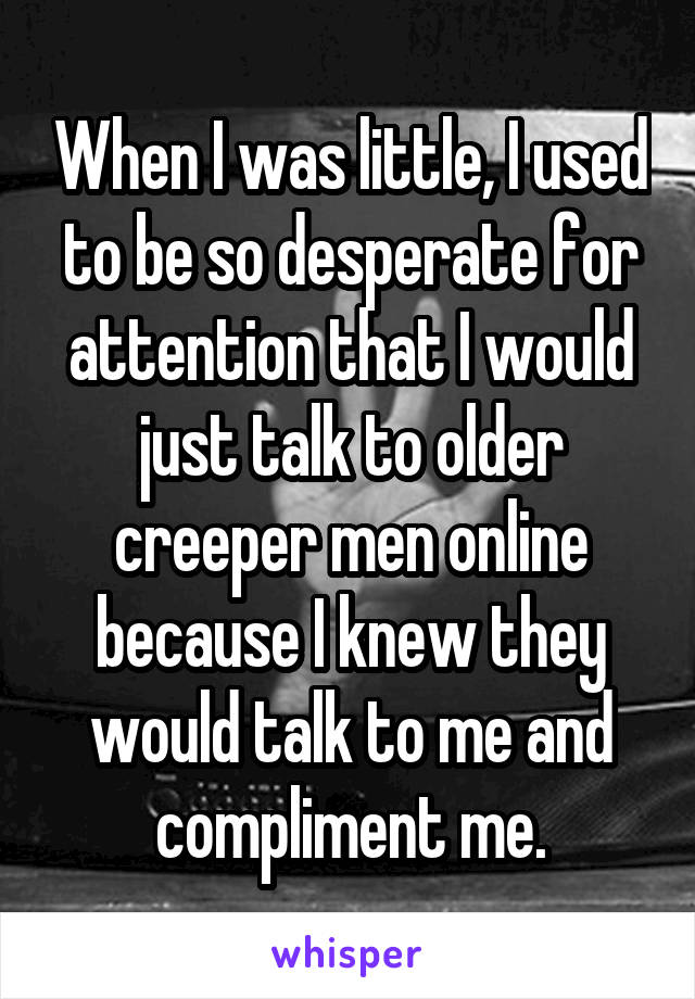 When I was little, I used to be so desperate for attention that I would just talk to older creeper men online because I knew they would talk to me and compliment me.