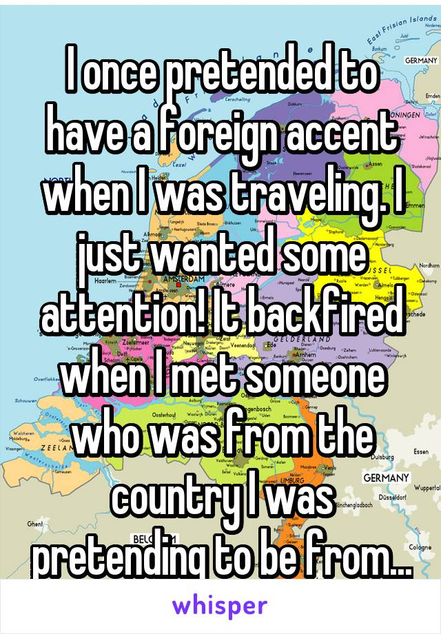 I once pretended to have a foreign accent when I was traveling. I just wanted some attention! It backfired when I met someone who was from the country I was pretending to be from...