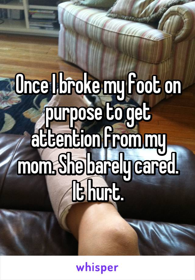 Once I broke my foot on purpose to get attention from my mom. She barely cared. It hurt.