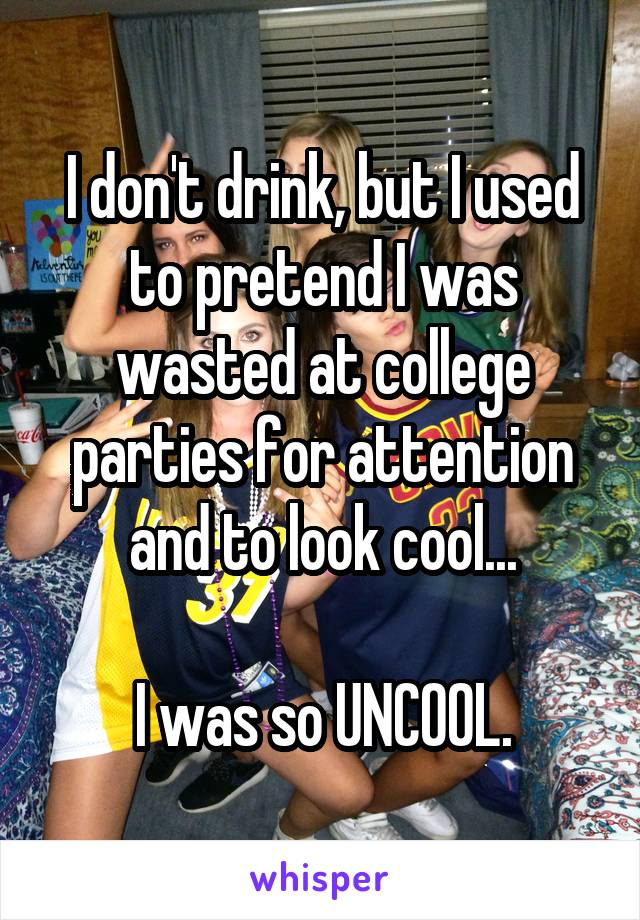 I don't drink, but I used to pretend I was wasted at college parties for attention and to look cool...  I was so UNCOOL.