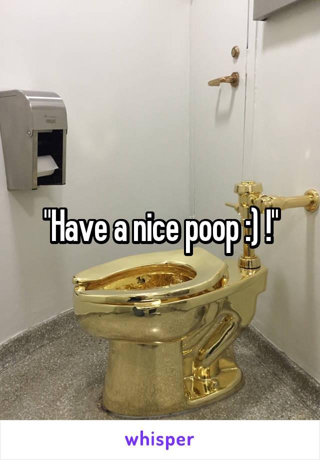 """""""Have a nice poop :) !"""""""