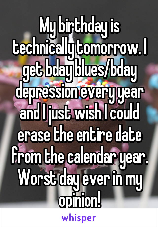 My birthday is technically tomorrow. I get bday blues/bday depression every year and I just wish I could erase the entire date from the calendar year. Worst day ever in my opinion!