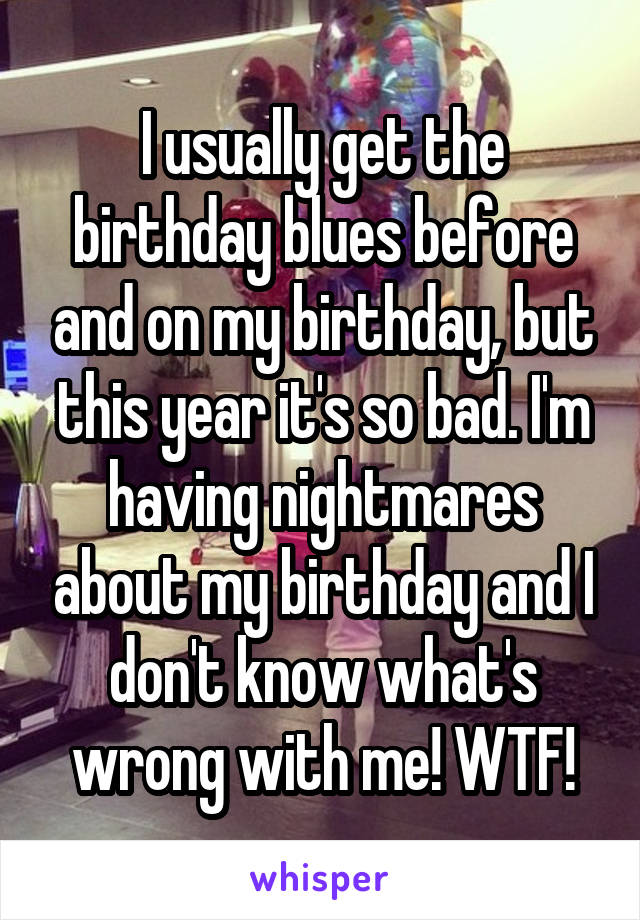 I usually get the birthday blues before and on my birthday, but this year it's so bad. I'm having nightmares about my birthday and I don't know what's wrong with me! WTF!