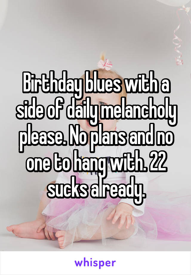 Birthday blues with a side of daily melancholy please. No plans and no one to hang with. 22 sucks already.