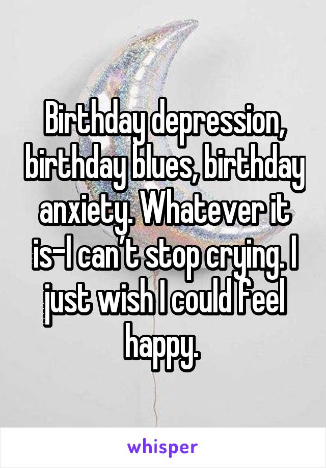 Birthday depression, birthday blues, birthday anxiety. Whatever it is-I can't stop crying. I just wish I could feel happy.