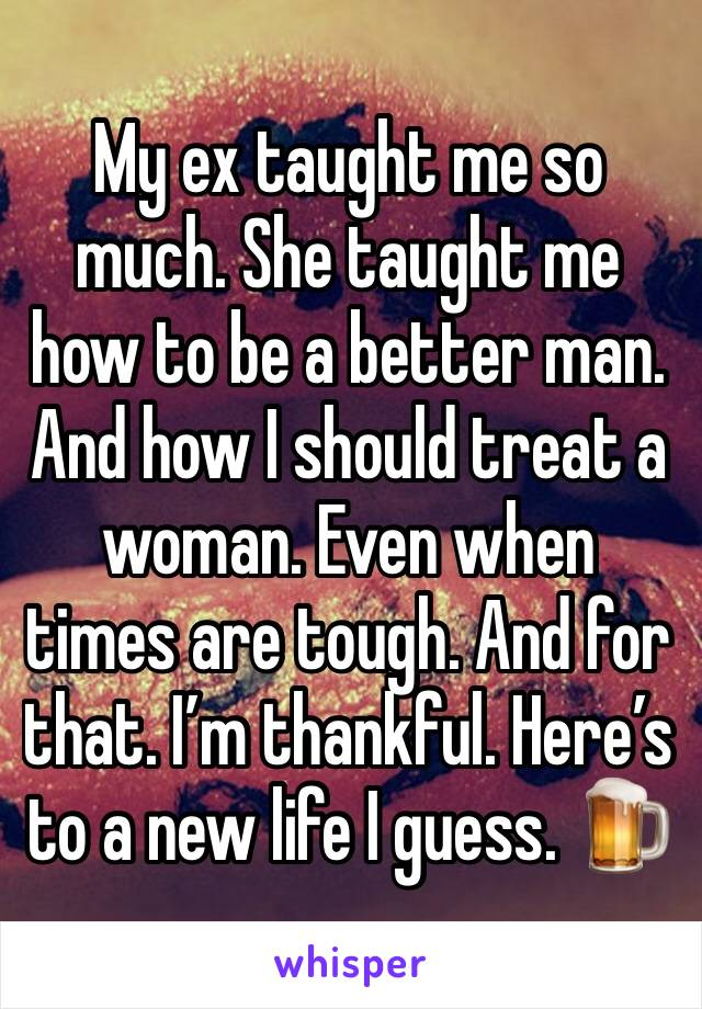 My ex taught me so much. She taught me how to be a better man. And how I should treat a woman. Even when times are tough. And for that. I'm thankful. Here's to a new life I guess. 🍺