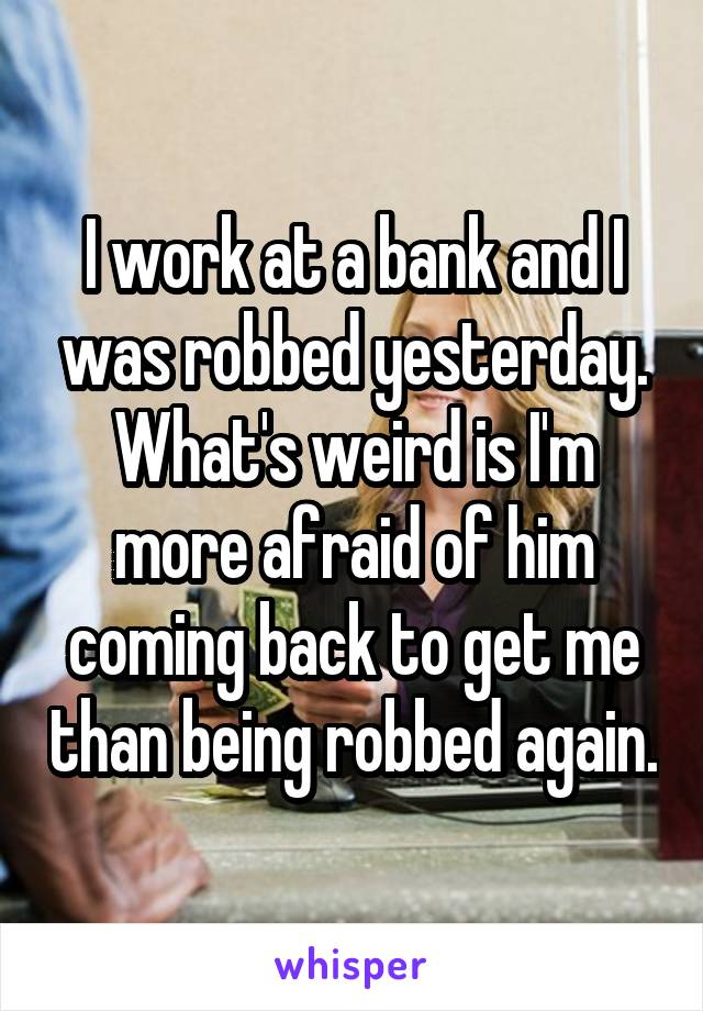 I work at a bank and I was robbed yesterday. What's weird is I'm more afraid of him coming back to get me than being robbed again.
