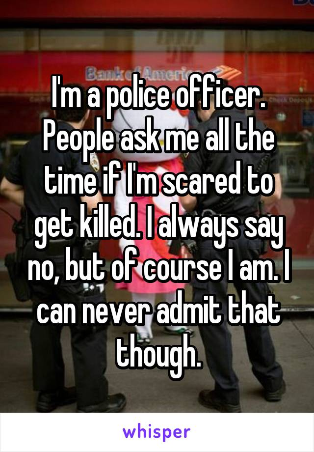 I'm a police officer. People ask me all the time if I'm scared to get killed. I always say no, but of course I am. I can never admit that though.