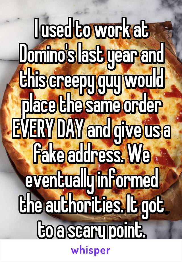 I used to work at Domino's last year and this creepy guy would place the same order EVERY DAY and give us a fake address. We eventually informed the authorities. It got to a scary point.