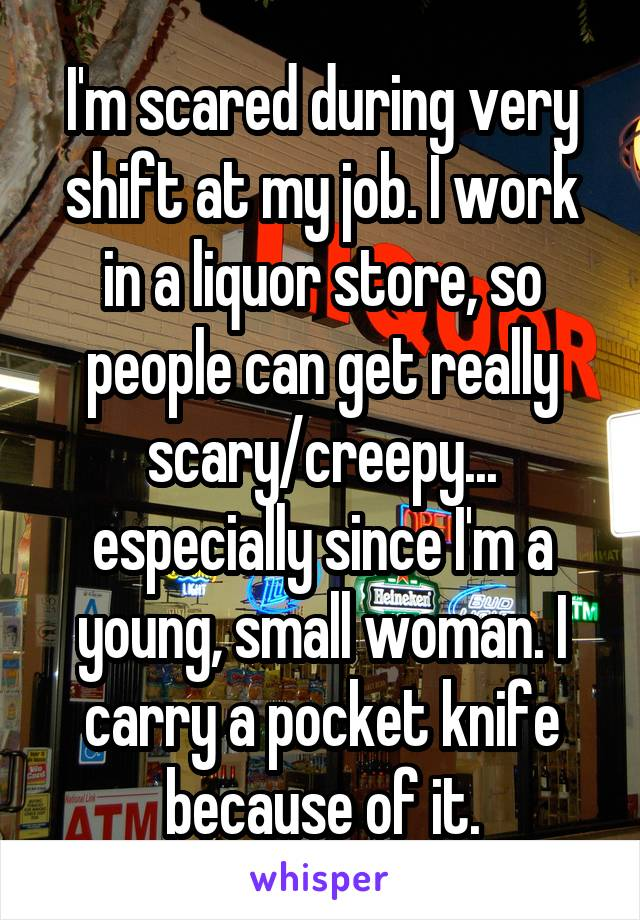 I'm scared during very shift at my job. I work in a liquor store, so people can get really scary/creepy... especially since I'm a young, small woman. I carry a pocket knife because of it.