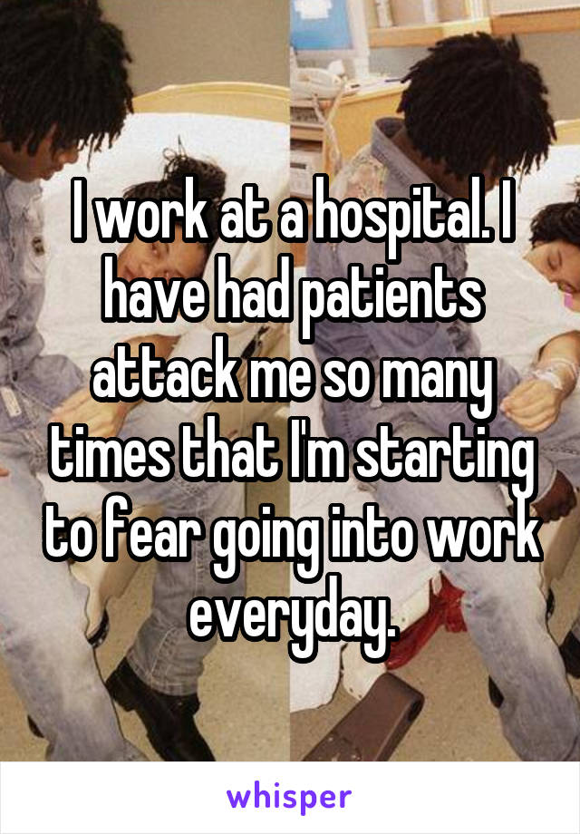 I work at a hospital. I have had patients attack me so many times that I'm starting to fear going into work everyday.