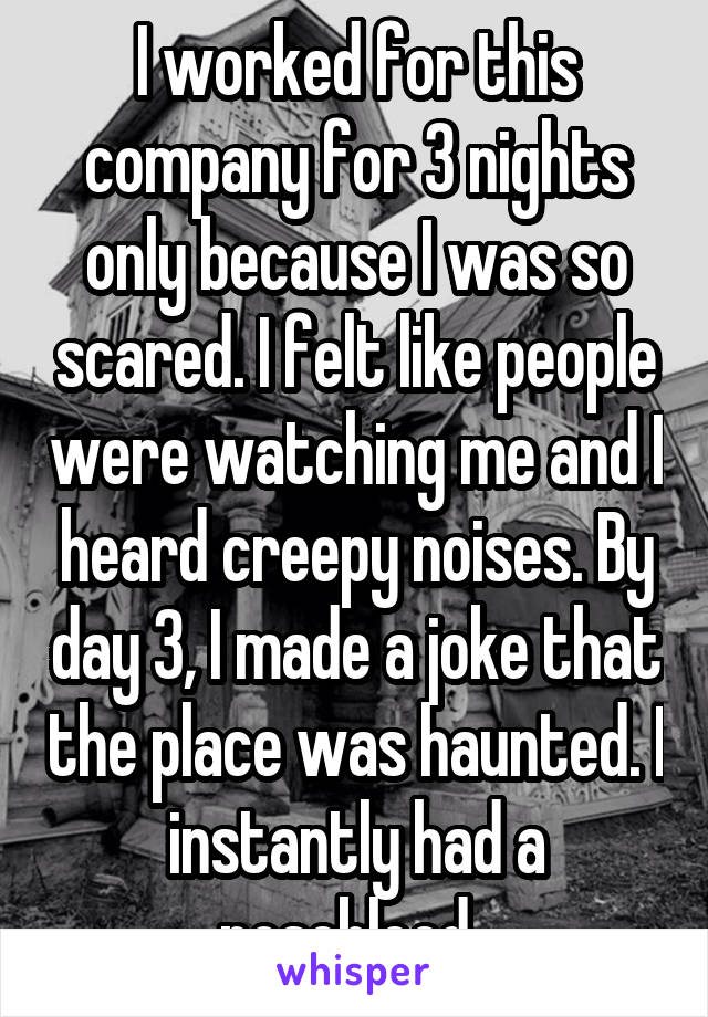 I worked for this company for 3 nights only because I was so scared. I felt like people were watching me and I heard creepy noises. By day 3, I made a joke that the place was haunted. I instantly had a nosebleed.