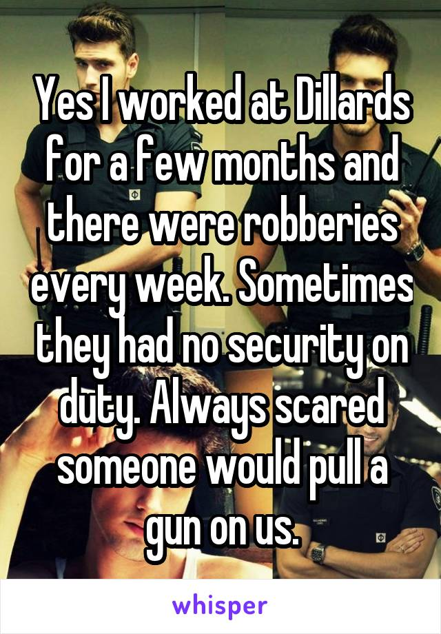 Yes I worked at Dillards for a few months and there were robberies every week. Sometimes they had no security on duty. Always scared someone would pull a gun on us.