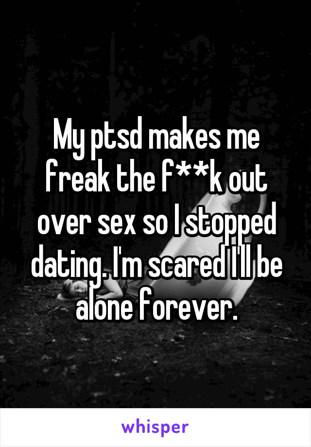 My ptsd makes me freak the f**k out over sex so I stopped dating. I'm scared I'll be alone forever.