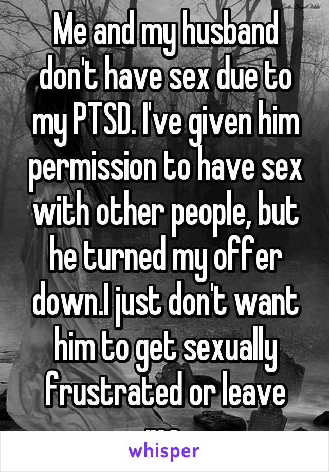 Me and my husband don't have sex due to my PTSD. I've given him permission to have sex with other people, but he turned my offer down.I just don't want him to get sexually frustrated or leave me.