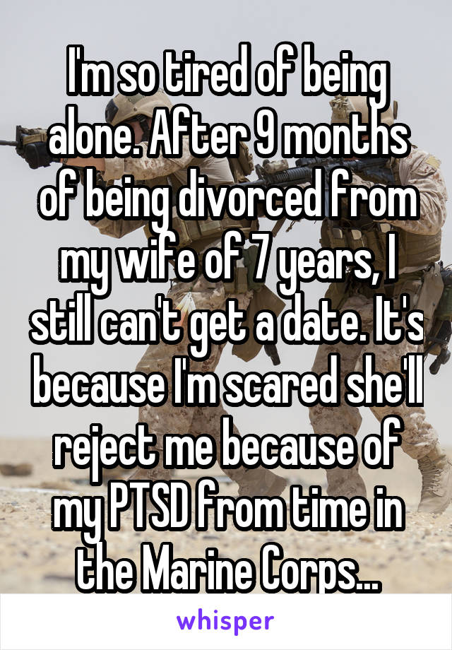 I'm so tired of being alone. After 9 months of being divorced from my wife of 7 years, I still can't get a date. It's because I'm scared she'll reject me because of my PTSD from time in the Marine Corps...