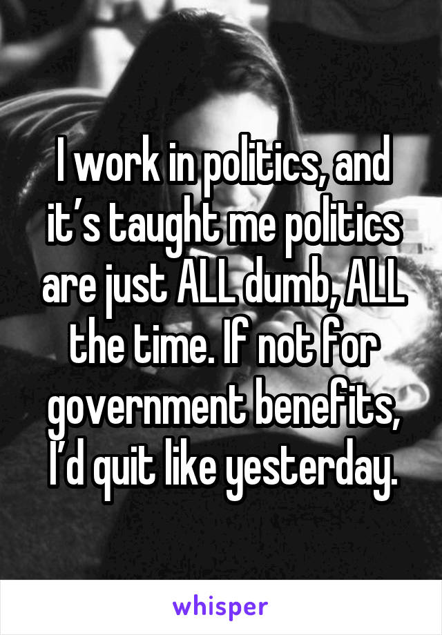 I work in politics, and it's taught me politics are just ALL dumb, ALL the time. If not for government benefits, I'd quit like yesterday.