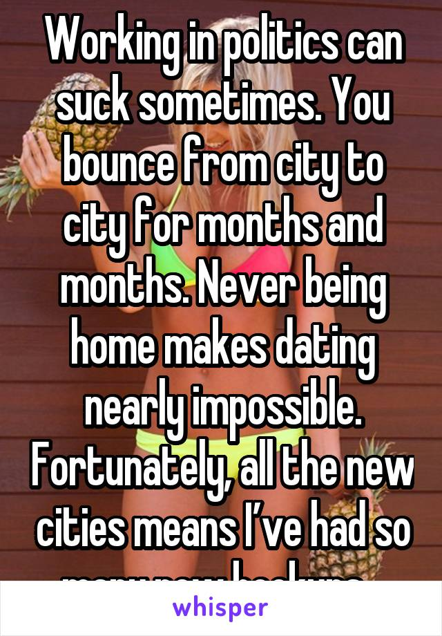 Working in politics can suck sometimes. You bounce from city to city for months and months. Never being home makes dating nearly impossible. Fortunately, all the new cities means I've had so many new hookups...