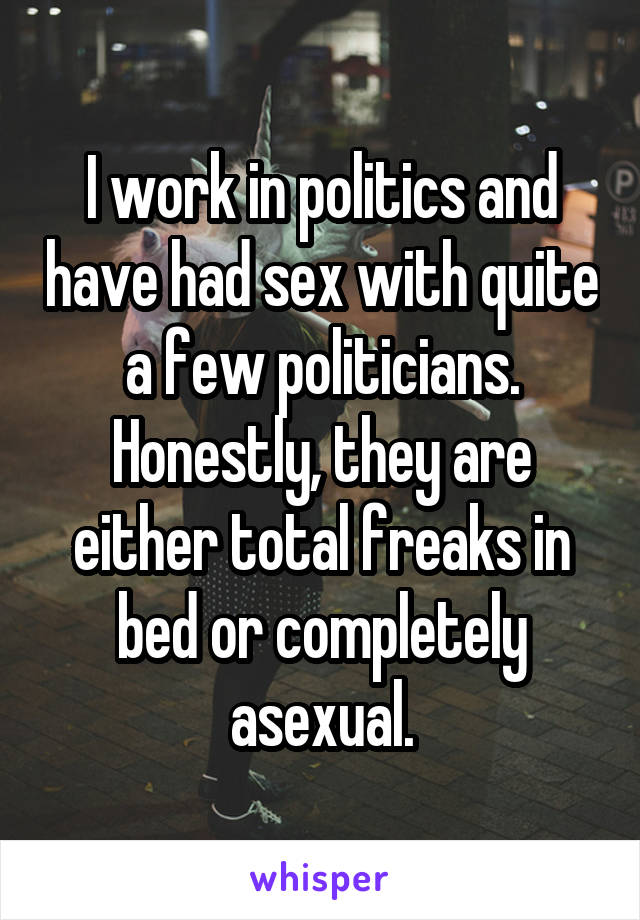 I work in politics and have had sex with quite a few politicians. Honestly, they are either total freaks in bed or completely asexual.