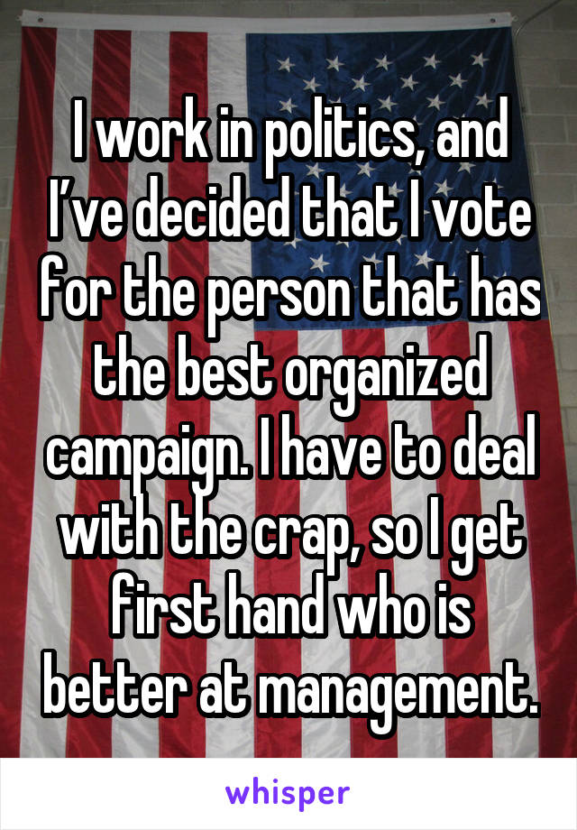 I work in politics, and I've decided that I vote for the person that has the best organized campaign. I have to deal with the crap, so I get first hand who is better at management.