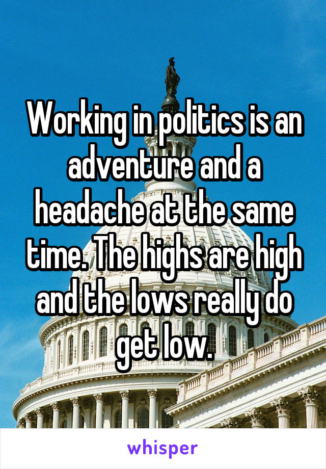 Working in politics is an adventure and a headache at the same time. The highs are high and the lows really do get low.