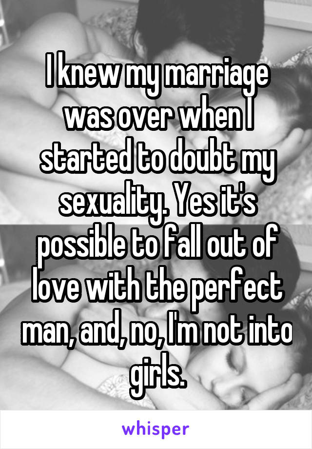 I knew my marriage was over when I started to doubt my sexuality. Yes it's possible to fall out of love with the perfect man, and, no, I'm not into girls.