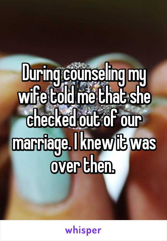 During counseling my wife told me that she checked out of our marriage. I knew it was over then.