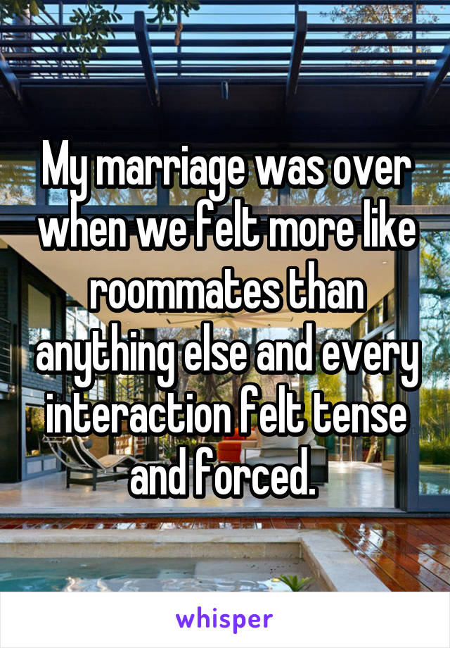 My marriage was over when we felt more like roommates than anything else and every interaction felt tense and forced.