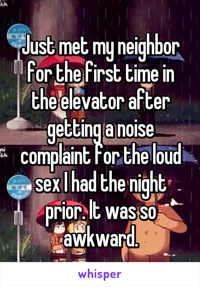 Just met my neighbor for the first time in the elevator after getting a noise complaint for the loud sex I had the night prior. It was so awkward.