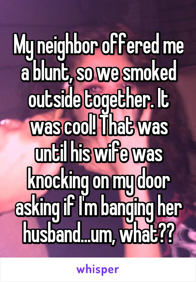 My neighbor offered me a blunt, so we smoked outside together. It was cool! That was until his wife was knocking on my door asking if I'm banging her husband...um, what??