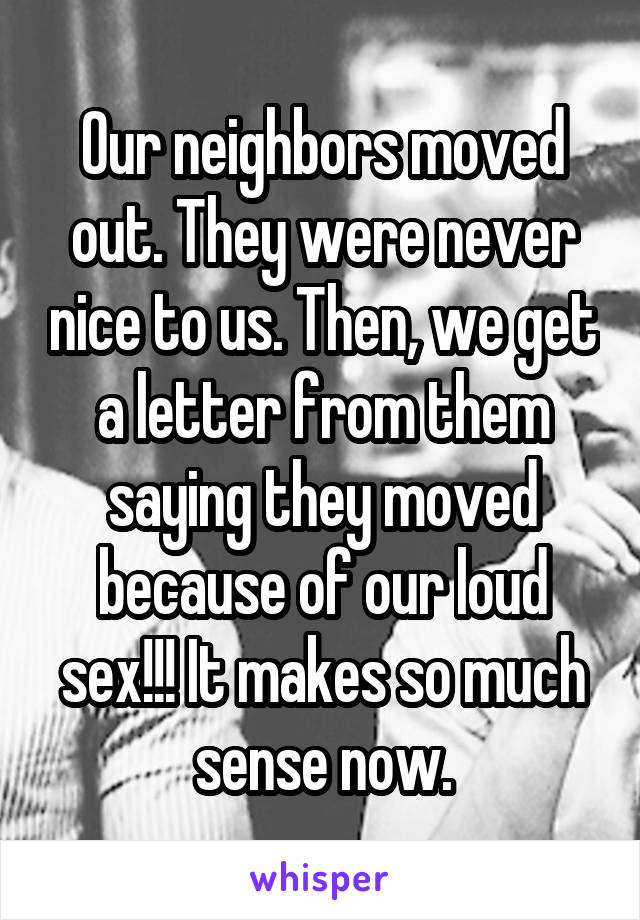 Our neighbors moved out. They were never nice to us. Then, we get a letter from them saying they moved because of our loud sex!!! It makes so much sense now.