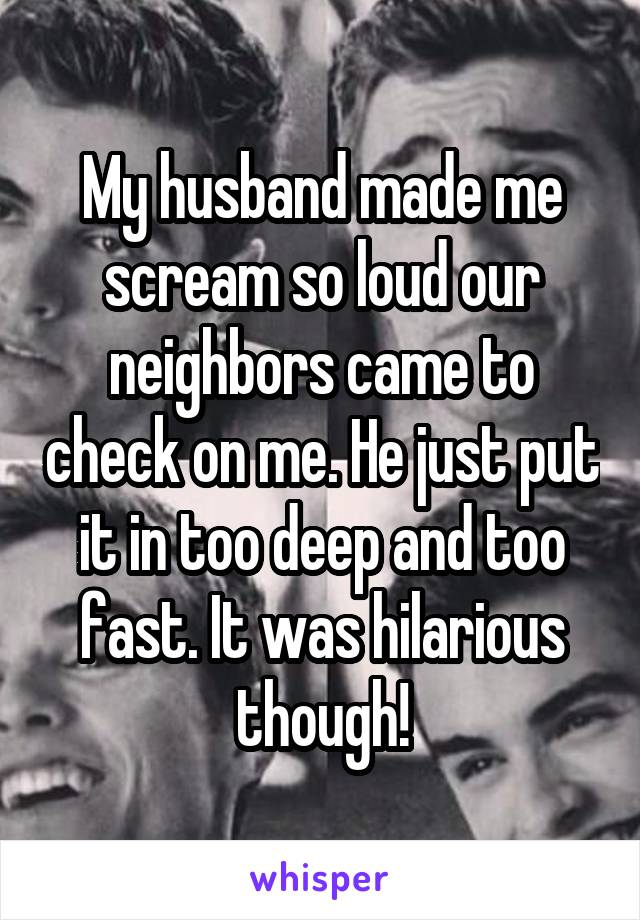My husband made me scream so loud our neighbors came to check on me. He just put it in too deep and too fast. It was hilarious though!