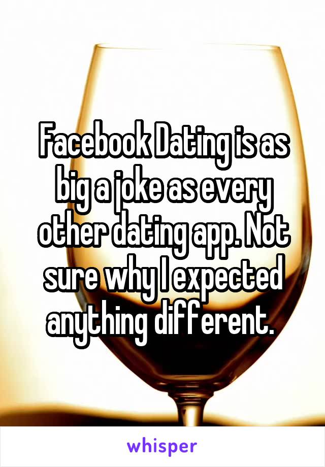 Facebook Dating is as big a joke as every other dating app. Not sure why I expected anything different.