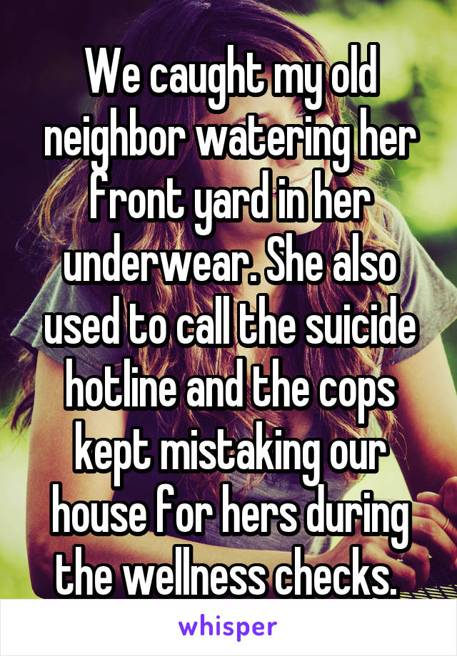 We caught my old neighbor watering her front yard in her underwear. She also used to call the suicide hotline and the cops kept mistaking our house for hers during the wellness checks.