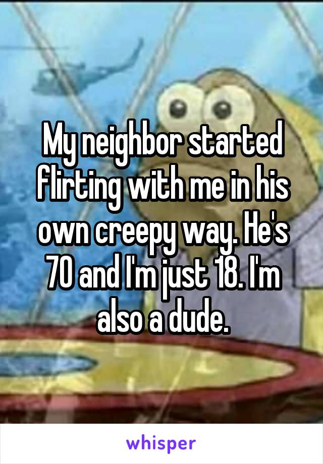 My neighbor started flirting with me in his own creepy way. He's 70 and I'm just 18. I'm also a dude.