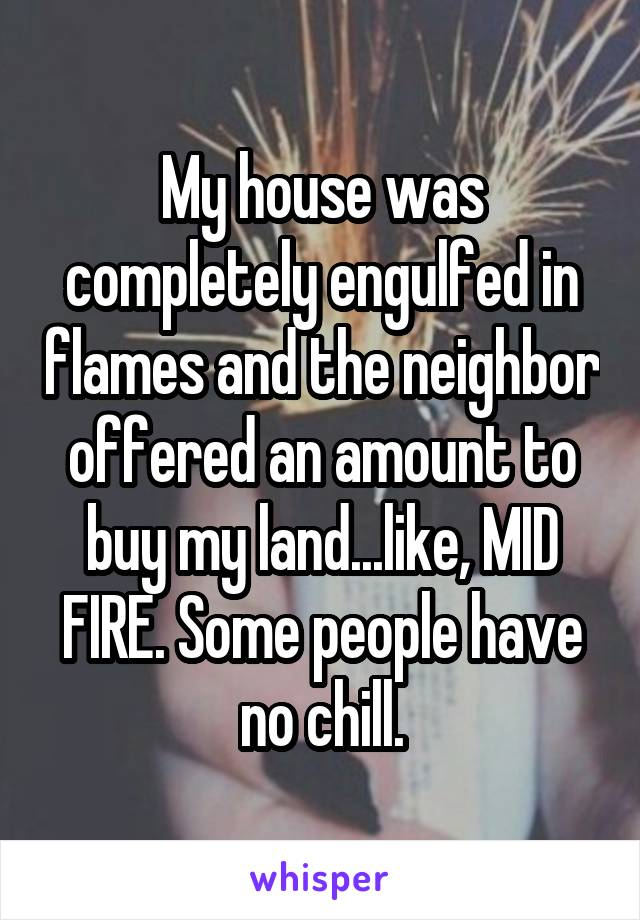 My house was completely engulfed in flames and the neighbor offered an amount to buy my land...like, MID FIRE. Some people have no chill.