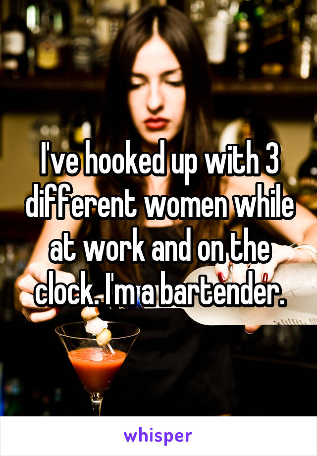 I've hooked up with 3 different women while at work and on the clock. I'm a bartender.