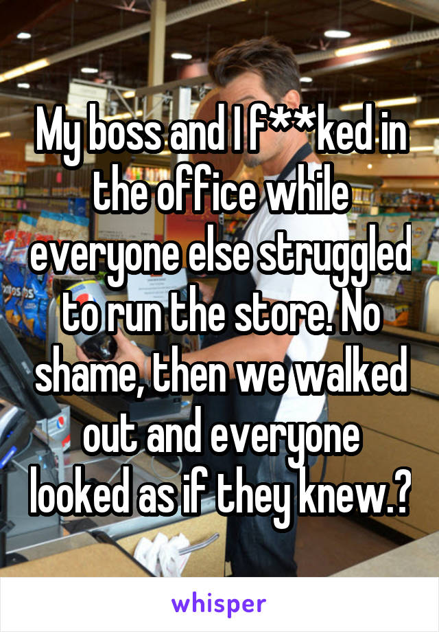 My boss and I f**ked in the office while everyone else struggled to run the store. No shame, then we walked out and everyone looked as if they knew.😂