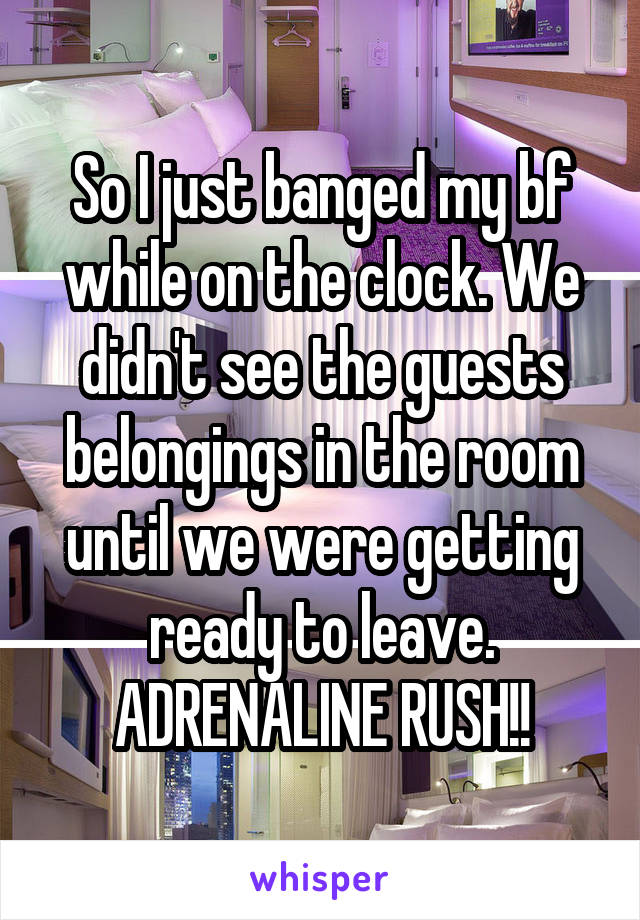 So I just banged my bf while on the clock. We didn't see the guests belongings in the room until we were getting ready to leave. ADRENALINE RUSH!!