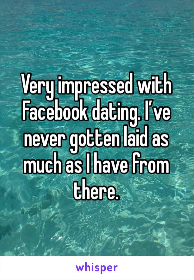 Very impressed with Facebook dating. I've never gotten laid as much as I have from there.
