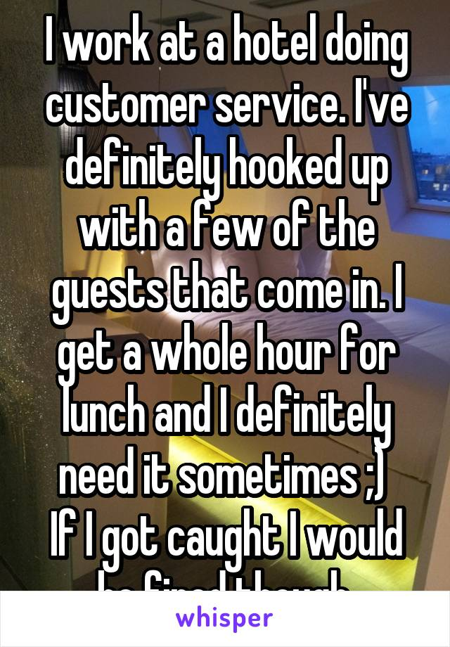 I work at a hotel doing customer service. I've definitely hooked up with a few of the guests that come in. I get a whole hour for lunch and I definitely need it sometimes ;)  If I got caught I would be fired though.