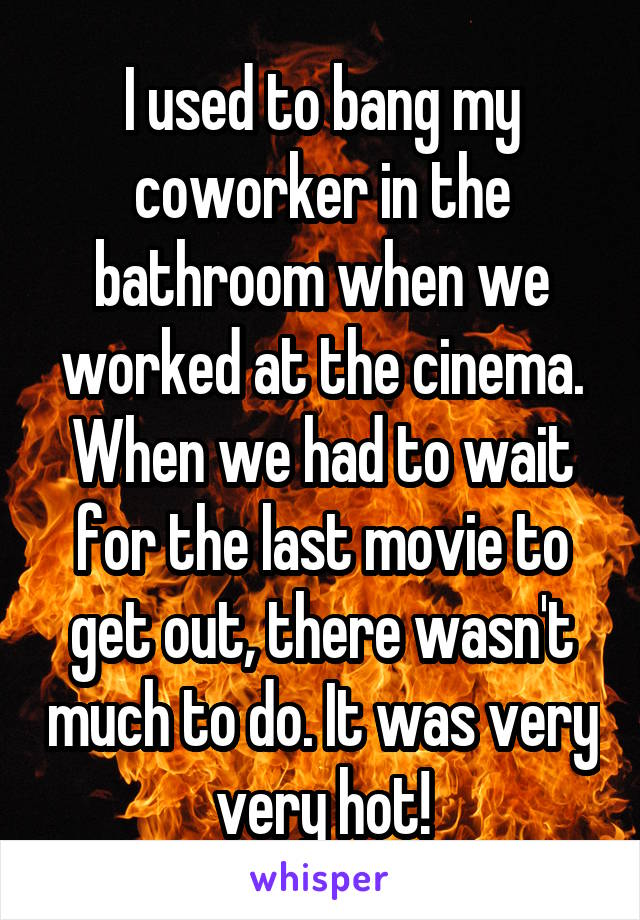 I used to bang my coworker in the bathroom when we worked at the cinema. When we had to wait for the last movie to get out, there wasn't much to do. It was very very hot!