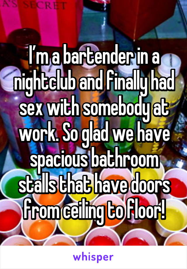 I'm a bartender in a nightclub and finally had sex with somebody at work. So glad we have spacious bathroom stalls that have doors from ceiling to floor!