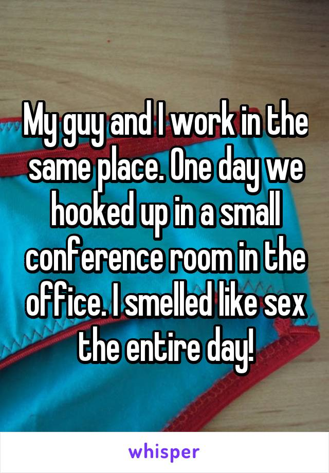 My guy and I work in the same place. One day we hooked up in a small conference room in the office. I smelled like sex the entire day!
