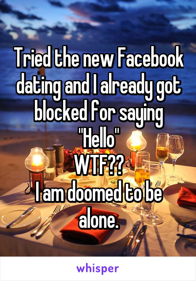 "Tried the new Facebook dating and I already got blocked for saying ""Hello"" WTF?? I am doomed to be alone."
